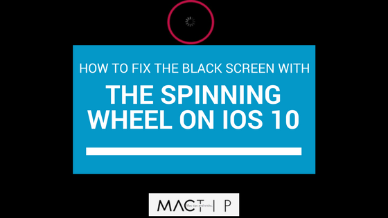 How To Fix The Black Screen With The Spinning Wheel On Ios 10 Mactip